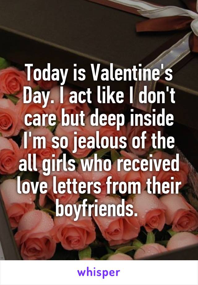Today is Valentine's Day. I act like I don't care but deep inside I'm so jealous of the all girls who received love letters from their boyfriends.