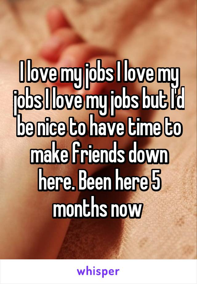 I love my jobs I love my jobs I love my jobs but I'd be nice to have time to make friends down here. Been here 5 months now