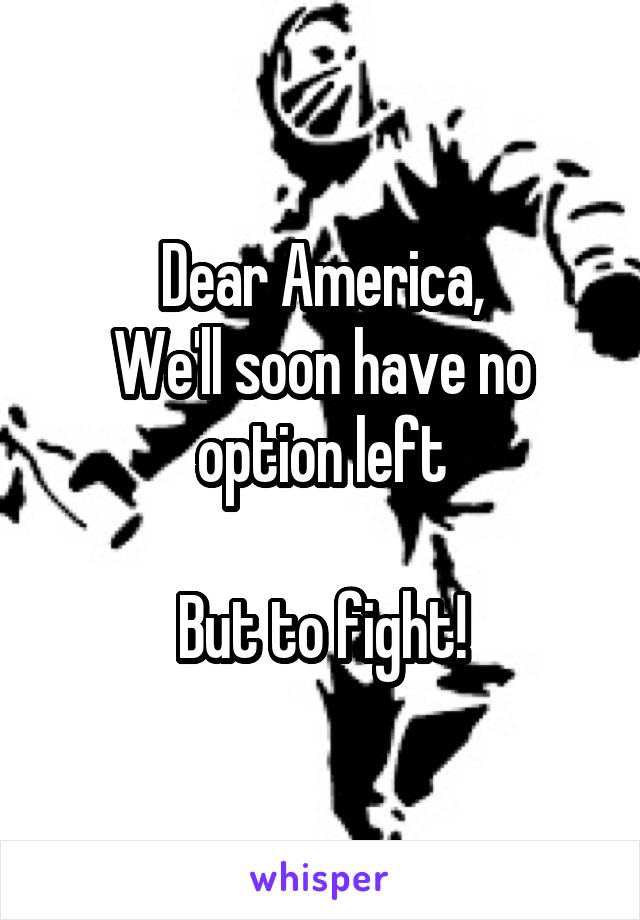 Dear America, We'll soon have no option left  But to fight!