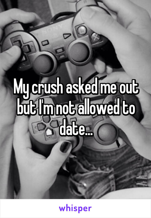 My crush asked me out but I'm not allowed to date...
