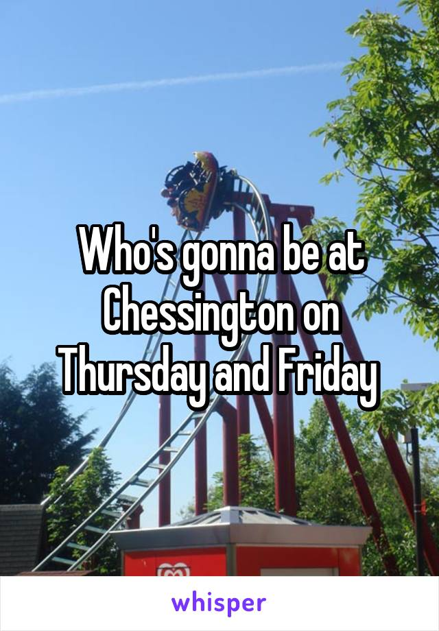 Who's gonna be at Chessington on Thursday and Friday