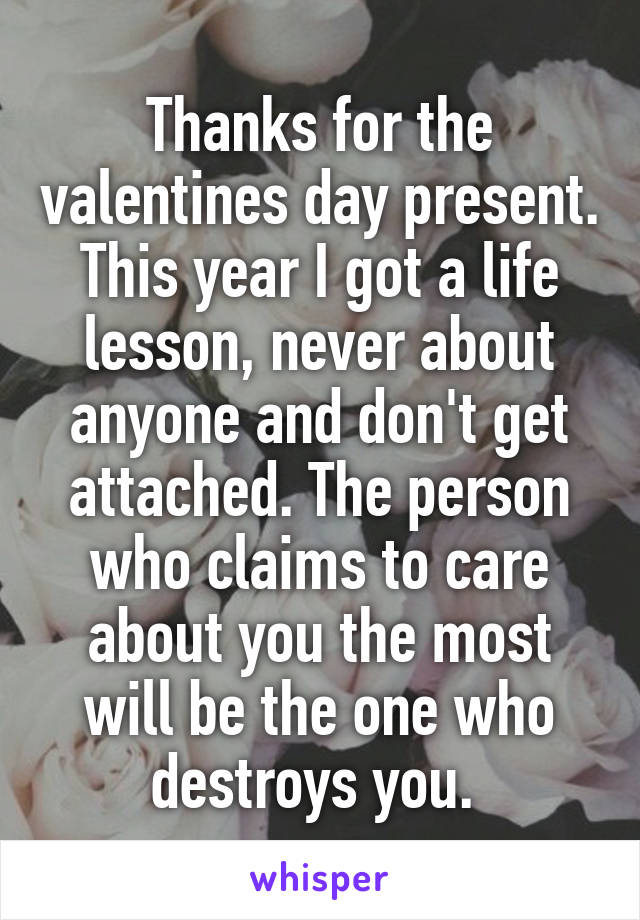 Thanks for the valentines day present. This year I got a life lesson, never about anyone and don't get attached. The person who claims to care about you the most will be the one who destroys you.