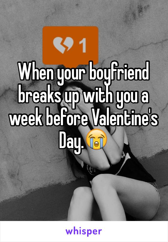 When your boyfriend breaks up with you a week before Valentine's Day.😭