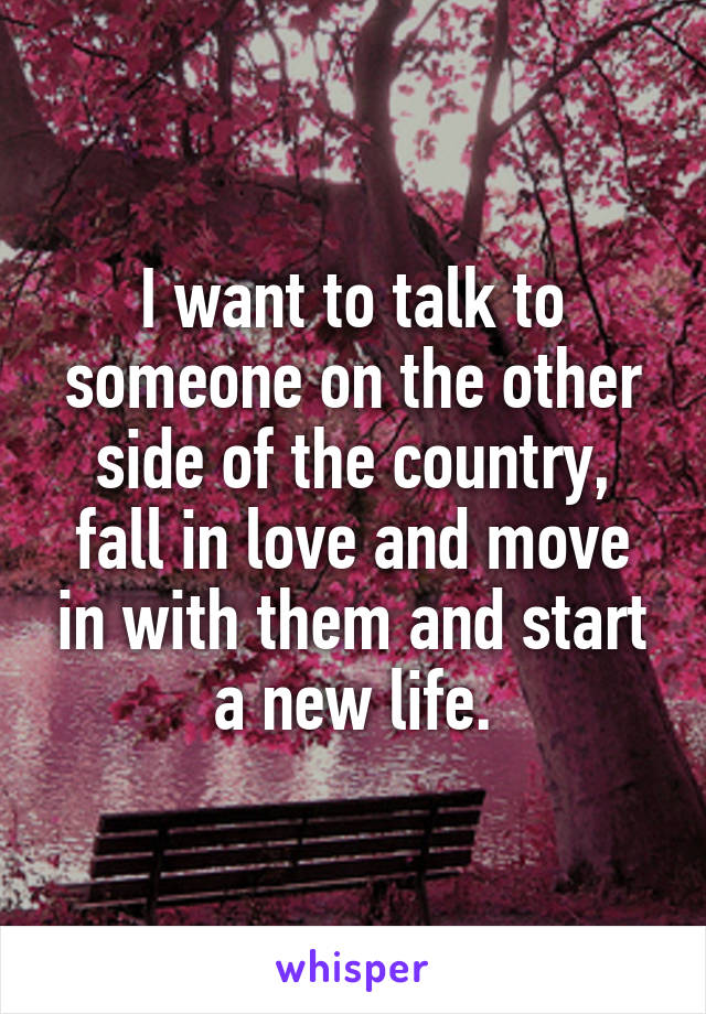 I want to talk to someone on the other side of the country, fall in love and move in with them and start a new life.