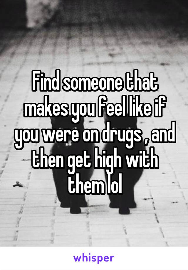 Find someone that makes you feel like if you were on drugs , and then get high with them lol