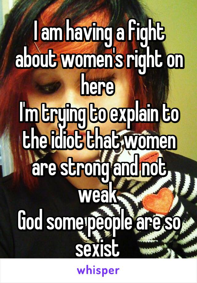I am having a fight about women's right on here  I'm trying to explain to the idiot that women are strong and not weak  God some people are so sexist