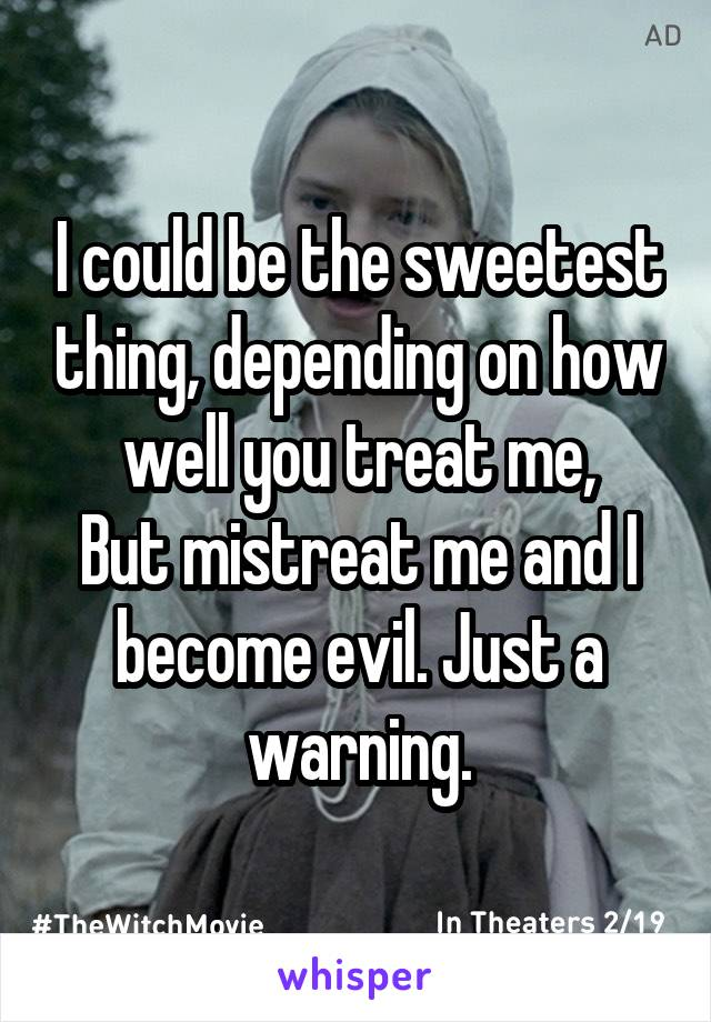I could be the sweetest thing, depending on how well you treat me, But mistreat me and I become evil. Just a warning.