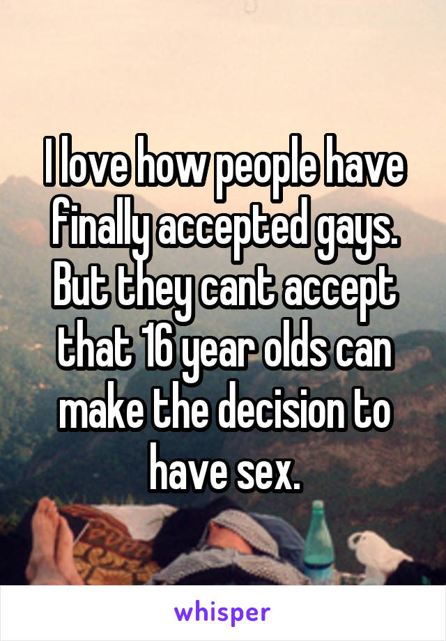 I love how people have finally accepted gays. But they cant accept that 16 year olds can make the decision to have sex.