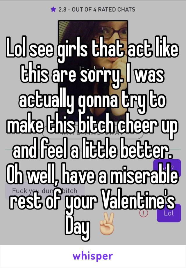 Lol see girls that act like this are sorry. I was actually gonna try to make this bitch cheer up and feel a little better. Oh well, have a miserable rest of your Valentine's Day ✌🏼️