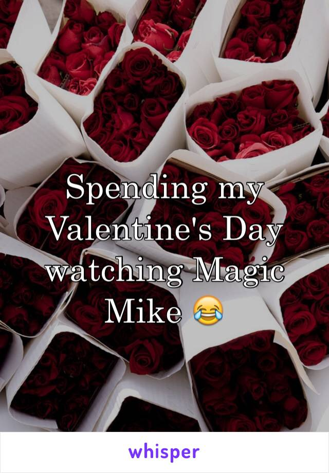 Spending my Valentine's Day watching Magic Mike 😂