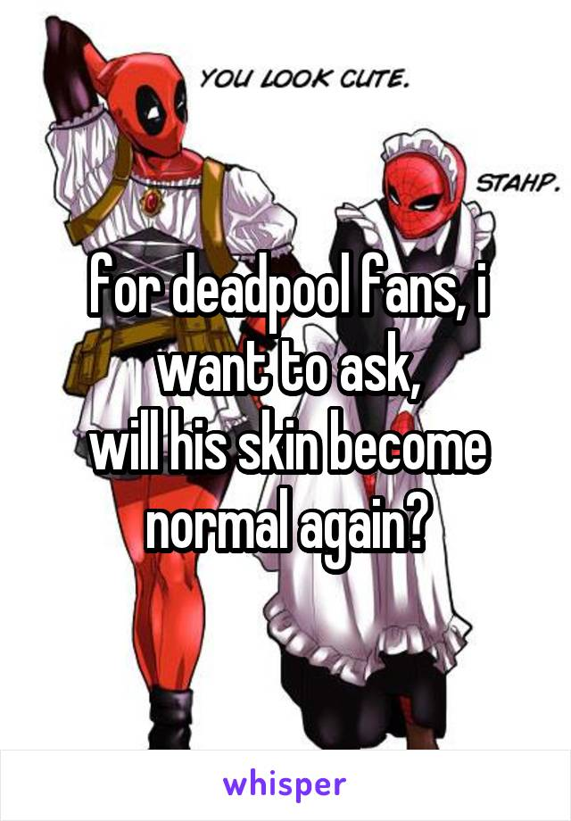 for deadpool fans, i want to ask, will his skin become normal again?