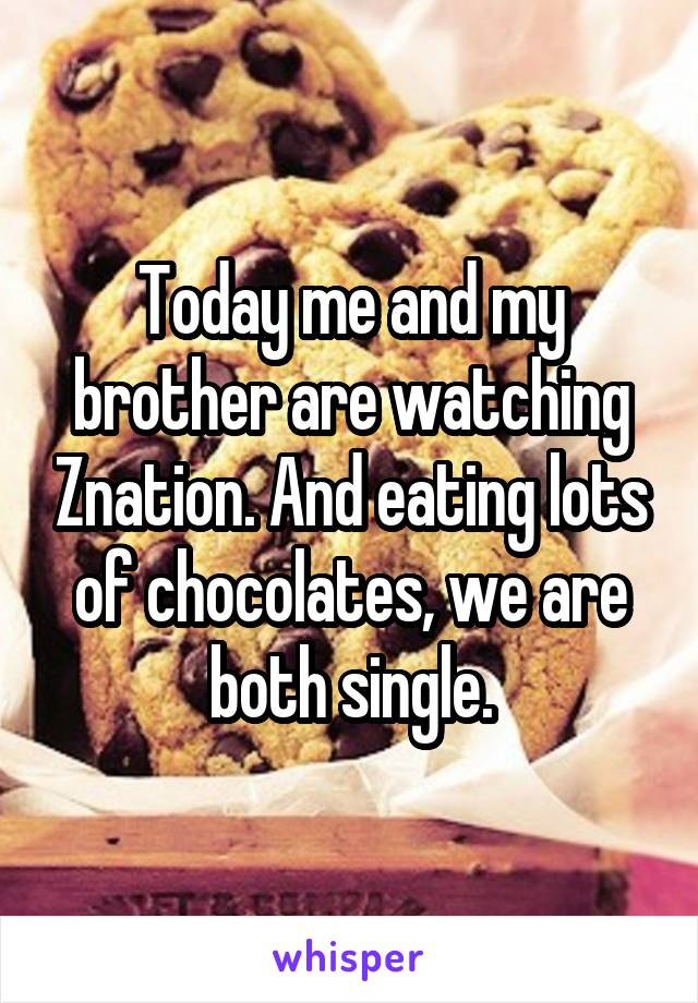 Today me and my brother are watching Znation. And eating lots of chocolates, we are both single.