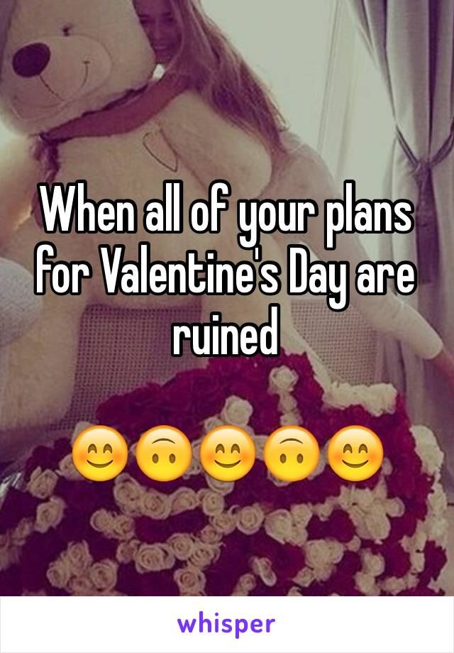 When all of your plans for Valentine's Day are ruined  😊🙃😊🙃😊