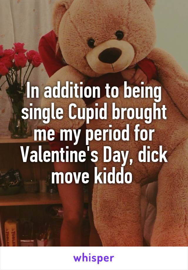 In addition to being single Cupid brought me my period for Valentine's Day, dick move kiddo