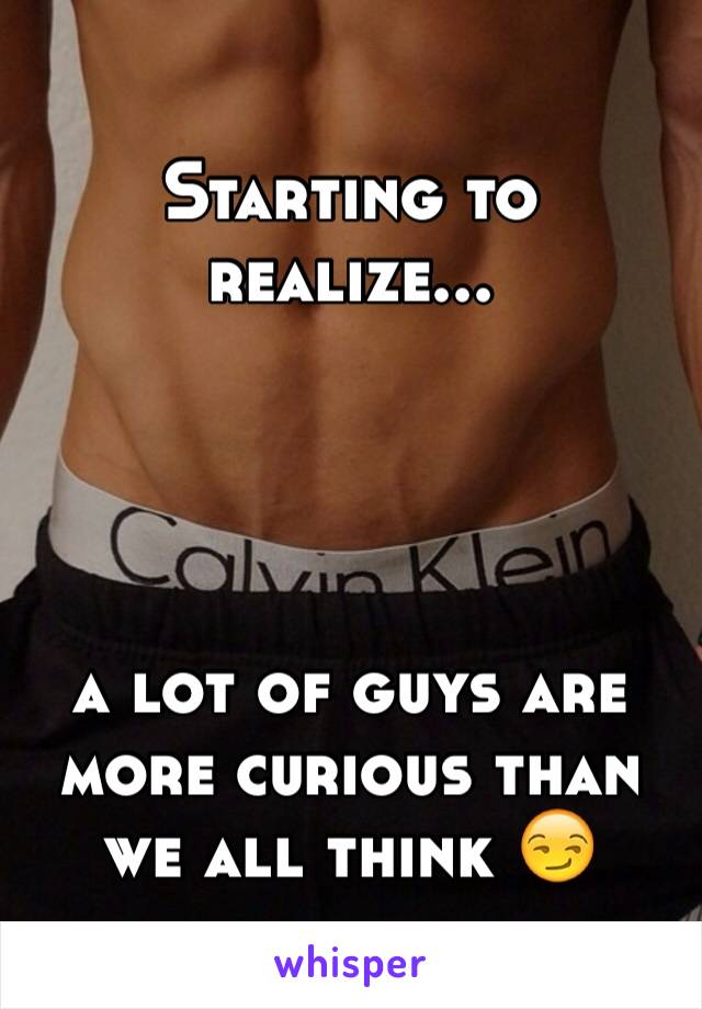 Starting to realize...     a lot of guys are more curious than we all think 😏