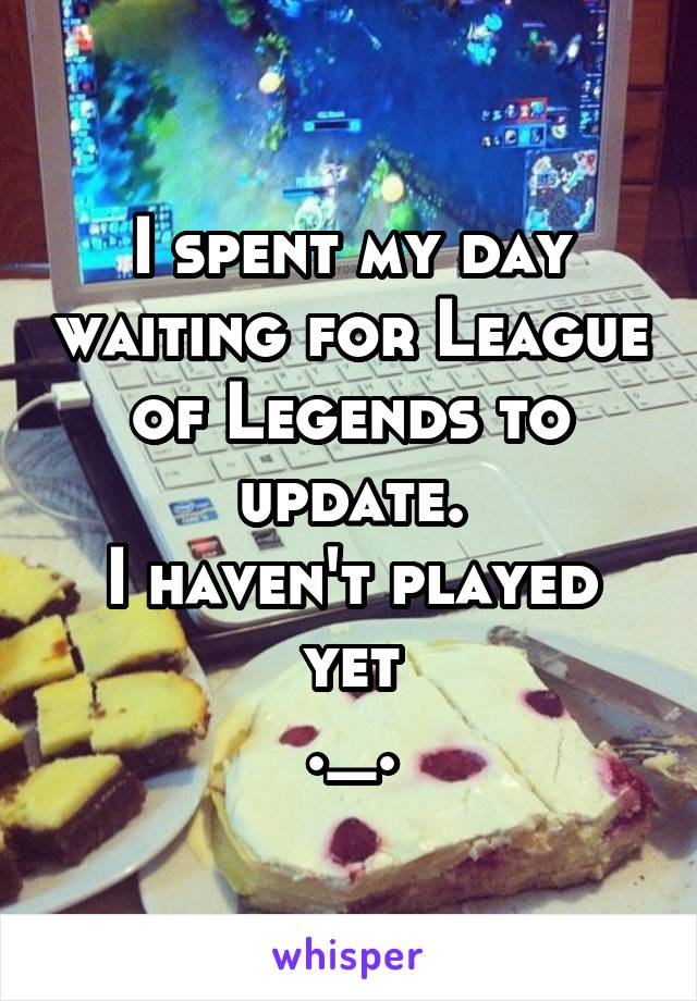 I spent my day waiting for League of Legends to update. I haven't played yet ._.