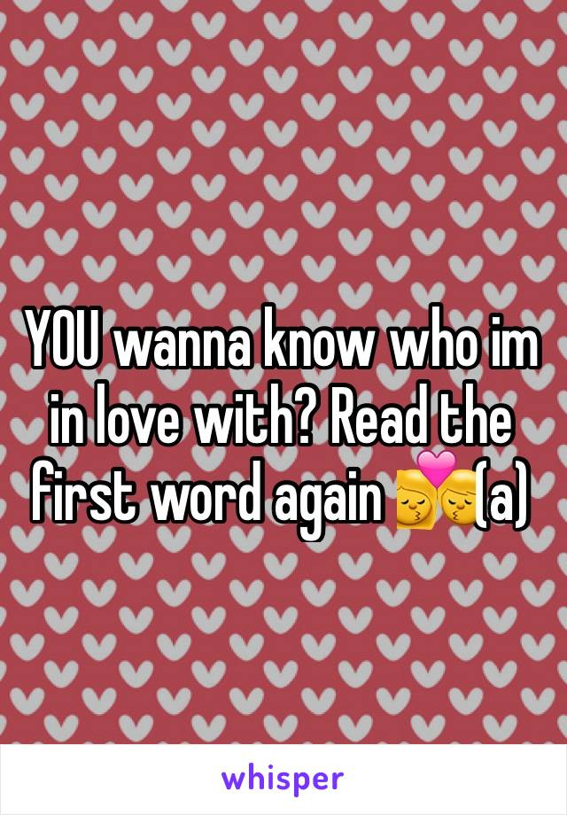 YOU wanna know who im in love with? Read the first word again 💏(a)