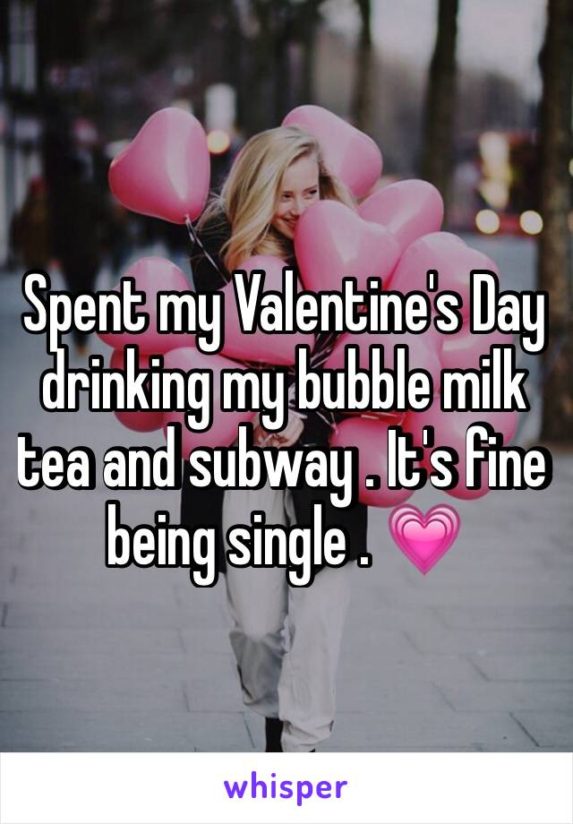 Spent my Valentine's Day drinking my bubble milk tea and subway . It's fine being single . 💗