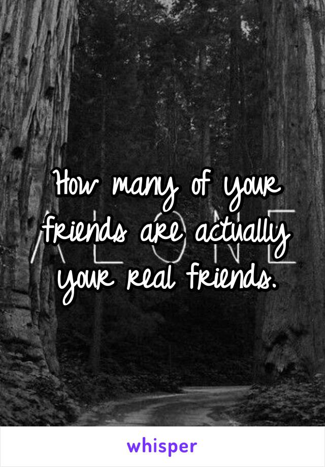 How many of your friends are actually your real friends.