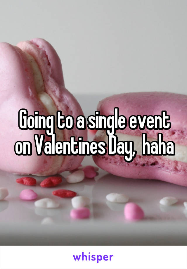 Going to a single event on Valentines Day,  haha