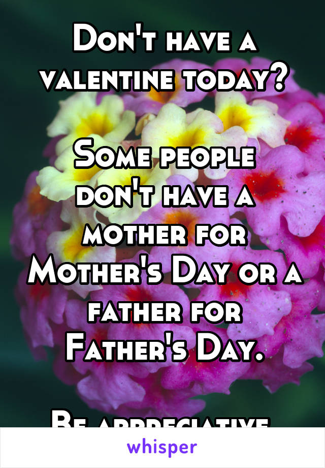 Don't have a valentine today?  Some people don't have a mother for Mother's Day or a father for Father's Day.  Be appreciative