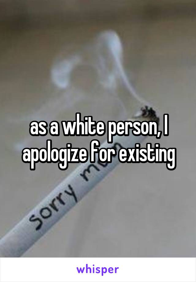 as a white person, I apologize for existing