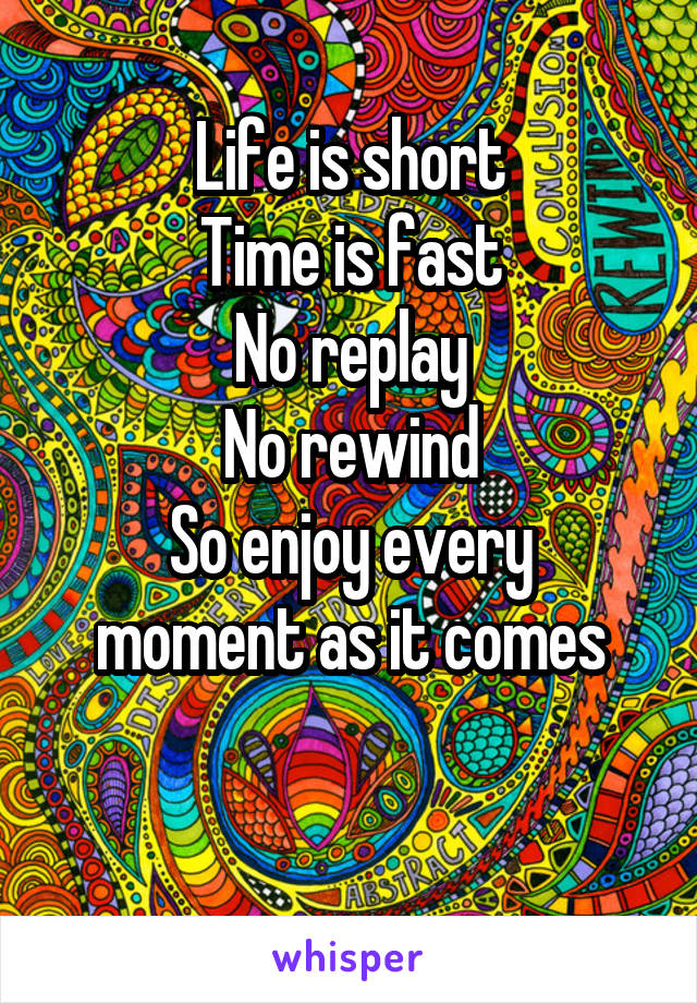 Life is short Time is fast No replay No rewind So enjoy every moment as it comes