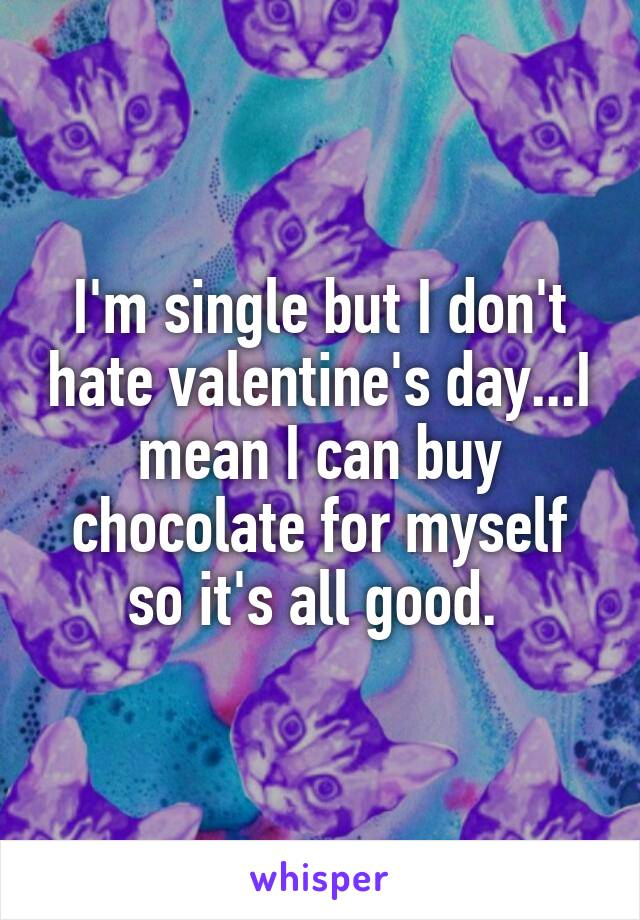 I'm single but I don't hate valentine's day...I mean I can buy chocolate for myself so it's all good.