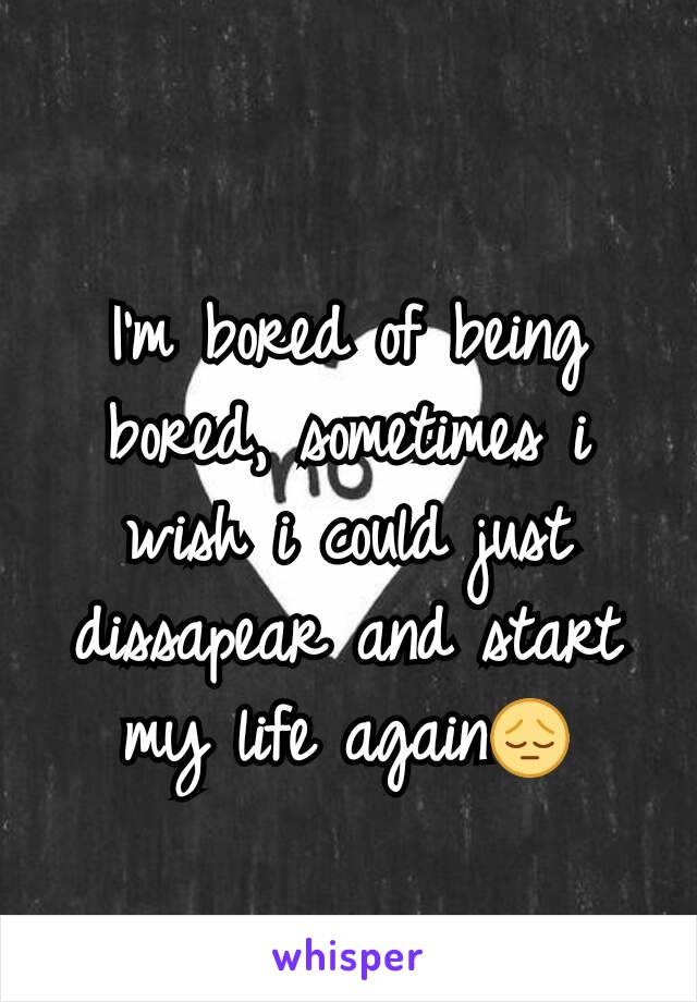 I'm bored of being bored, sometimes i wish i could just dissapear and start my life again😔