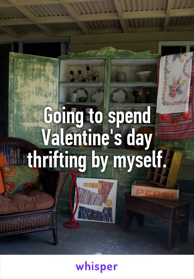 Going to spend Valentine's day thrifting by myself.