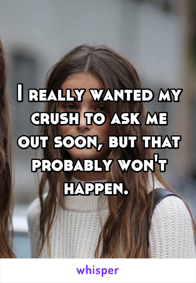 I really wanted my crush to ask me out soon, but that probably won't happen.
