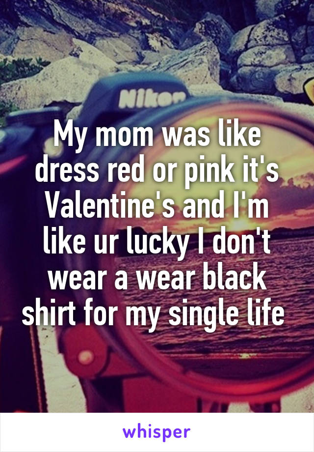 My mom was like dress red or pink it's Valentine's and I'm like ur lucky I don't wear a wear black shirt for my single life