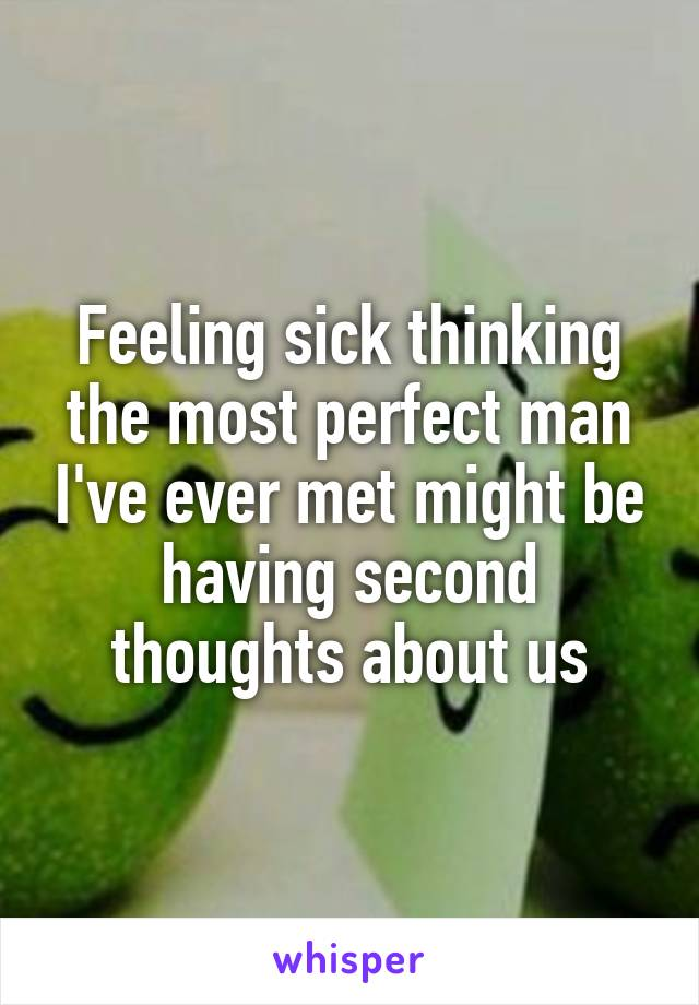 Feeling sick thinking the most perfect man I've ever met might be having second thoughts about us
