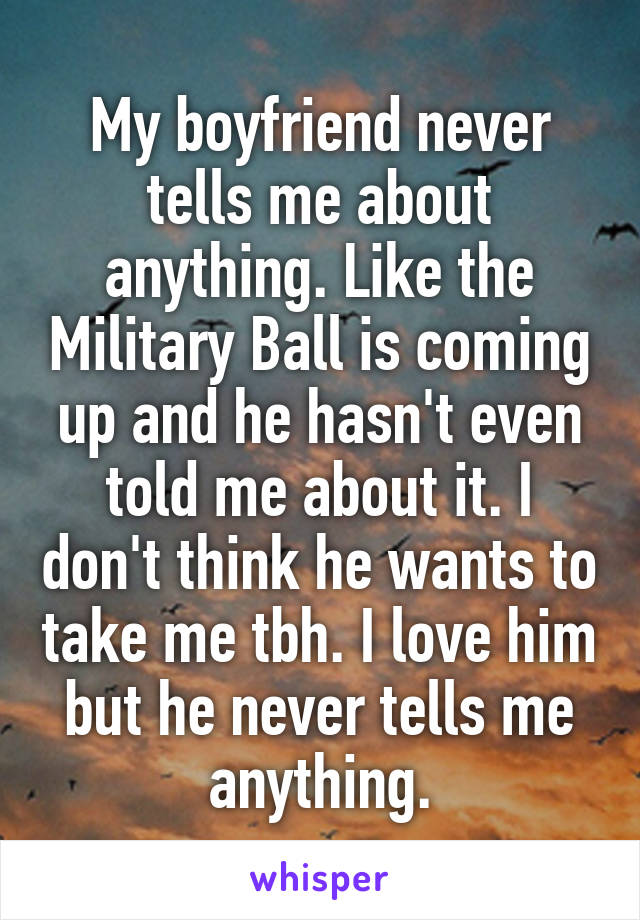 My boyfriend never tells me about anything. Like the Military Ball is coming up and he hasn't even told me about it. I don't think he wants to take me tbh. I love him but he never tells me anything.