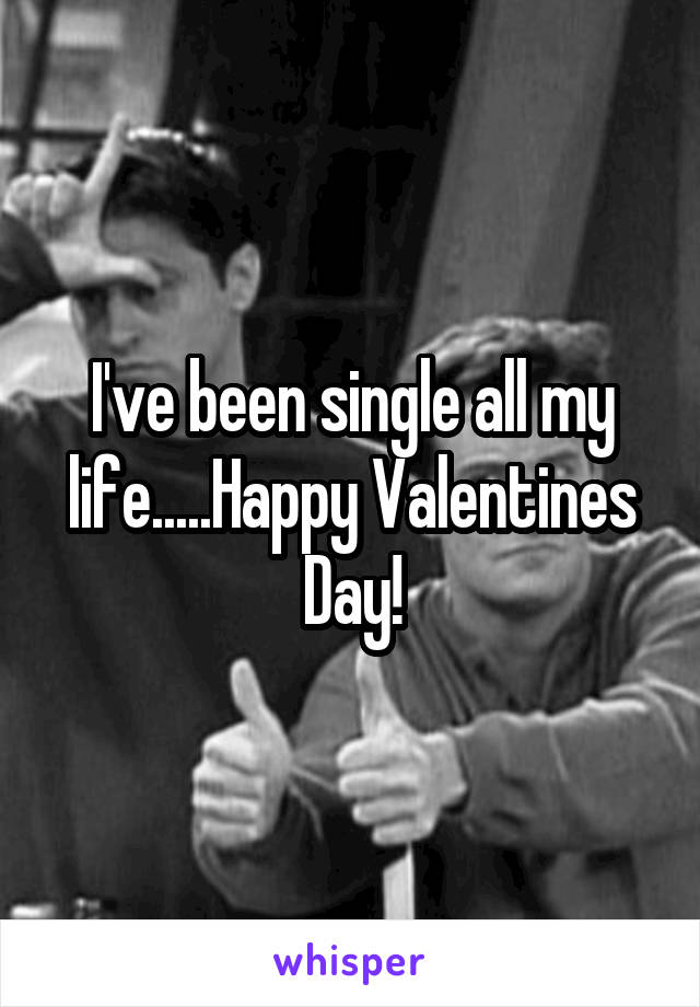 I've been single all my life.....Happy Valentines Day!
