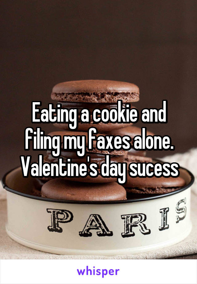Eating a cookie and filing my faxes alone. Valentine's day sucess