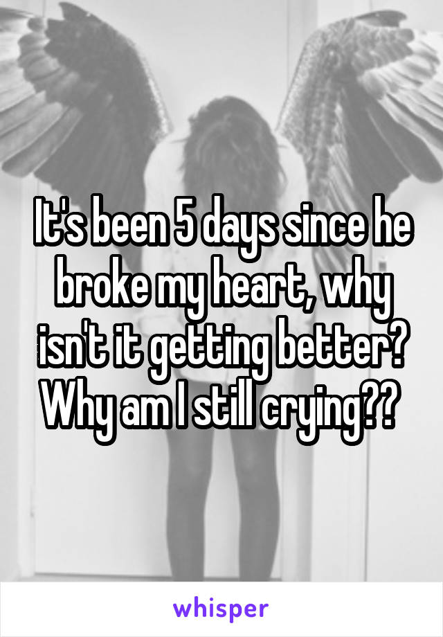 It's been 5 days since he broke my heart, why isn't it getting better? Why am I still crying??