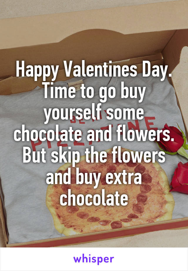 Happy Valentines Day. Time to go buy yourself some chocolate and flowers. But skip the flowers and buy extra chocolate