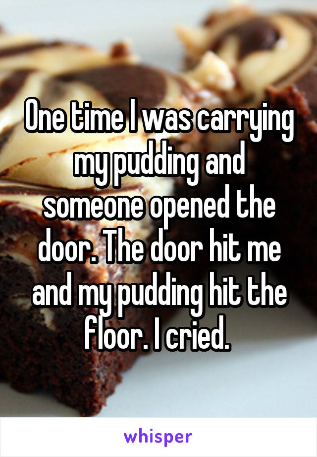 One time I was carrying my pudding and someone opened the door. The door hit me and my pudding hit the floor. I cried.