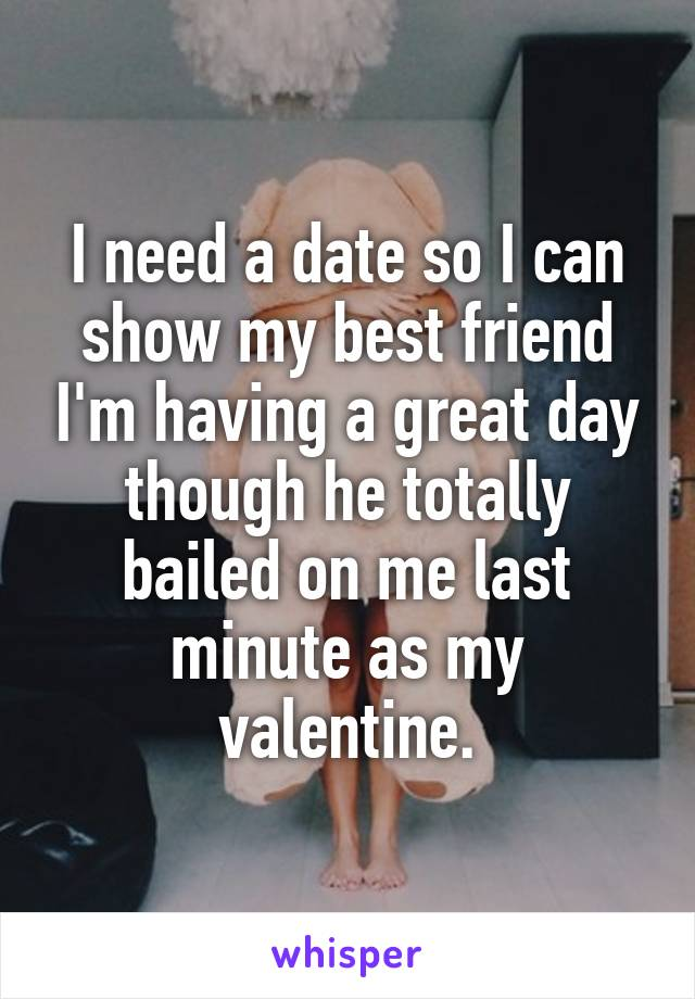 I need a date so I can show my best friend I'm having a great day though he totally bailed on me last minute as my valentine.