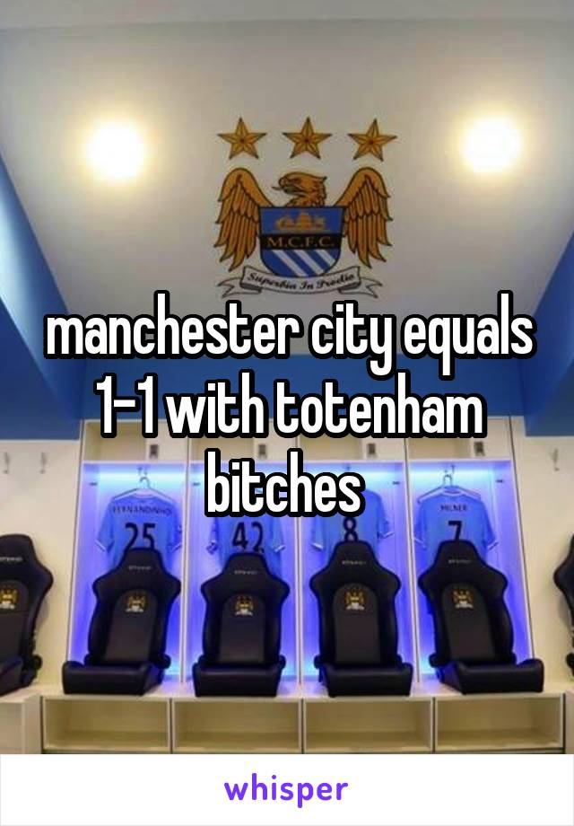 manchester city equals 1-1 with totenham bitches