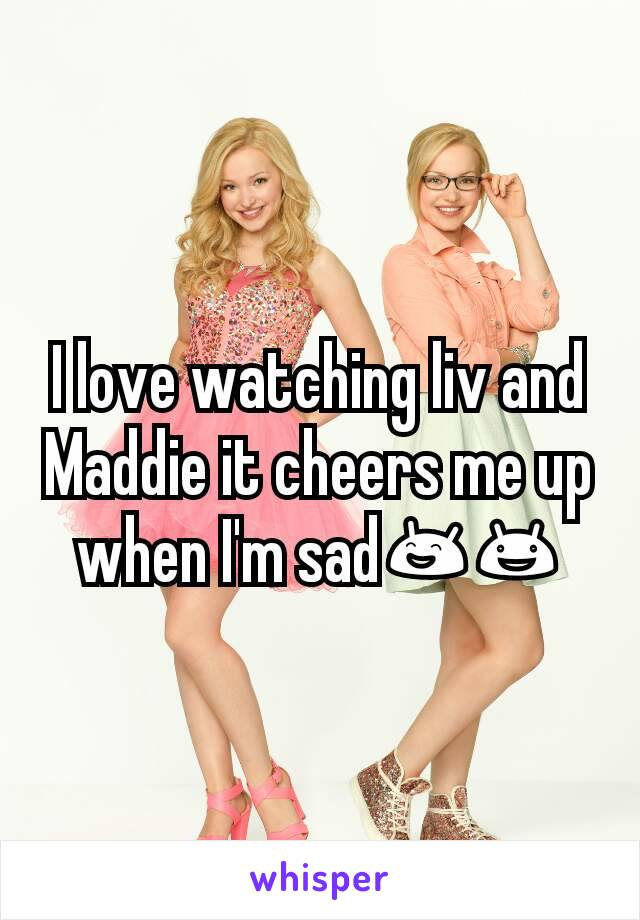 I love watching liv and Maddie it cheers me up when I'm sad😄😃