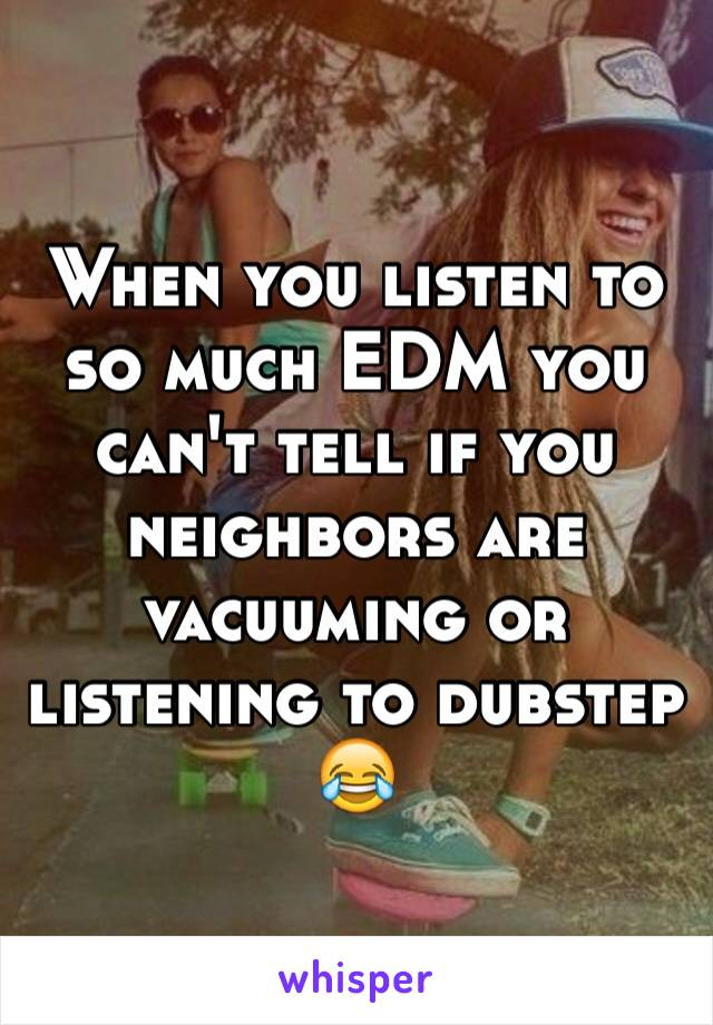When you listen to so much EDM you can't tell if you neighbors are vacuuming or listening to dubstep 😂