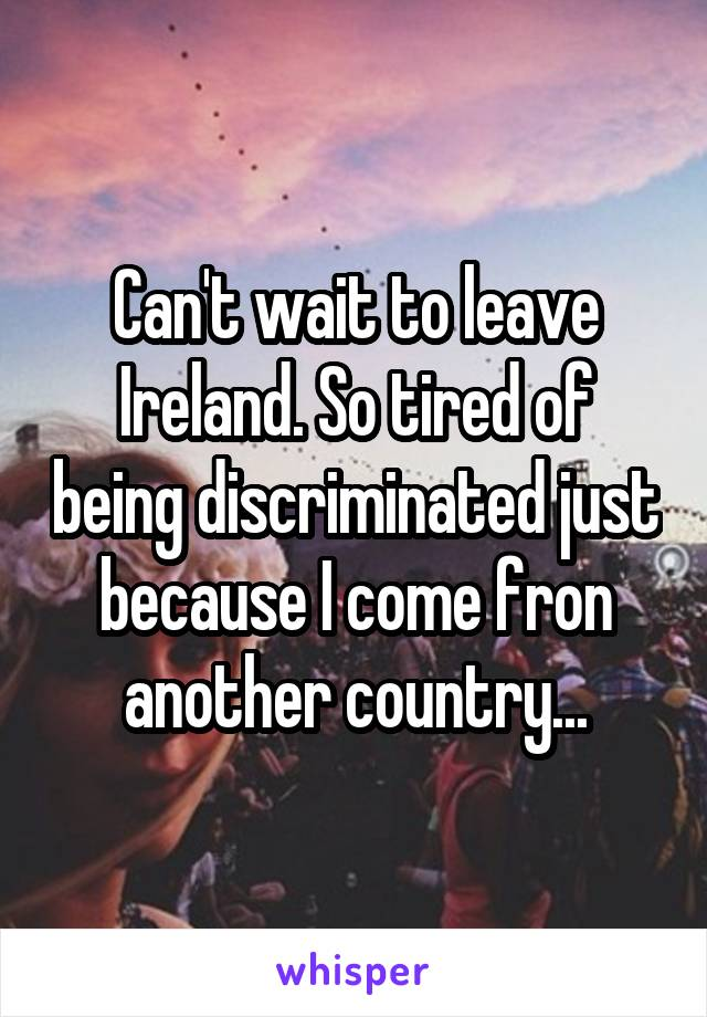 Can't wait to leave Ireland. So tired of being discriminated just because I come fron another country...