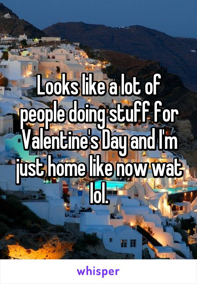 Looks like a lot of people doing stuff for Valentine's Day and I'm just home like now wat lol.