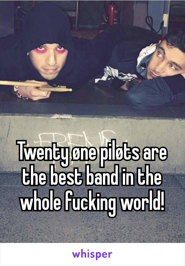 Twenty øne piløts are the best band in the whole fucking world!