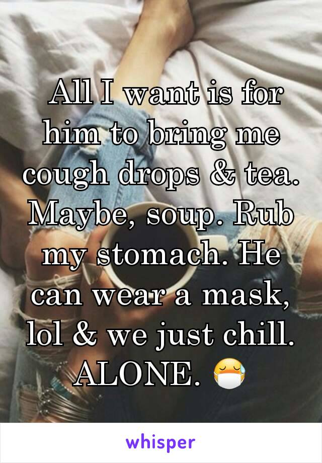 All I want is for him to bring me cough drops & tea. Maybe, soup. Rub my stomach. He can wear a mask, lol & we just chill. ALONE. 😷