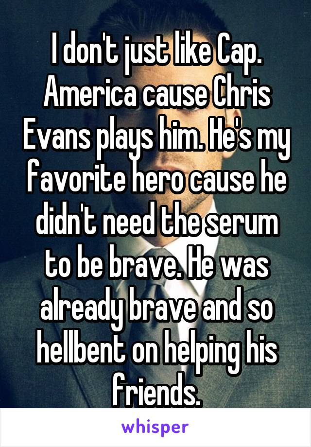 I don't just like Cap. America cause Chris Evans plays him. He's my favorite hero cause he didn't need the serum to be brave. He was already brave and so hellbent on helping his friends.