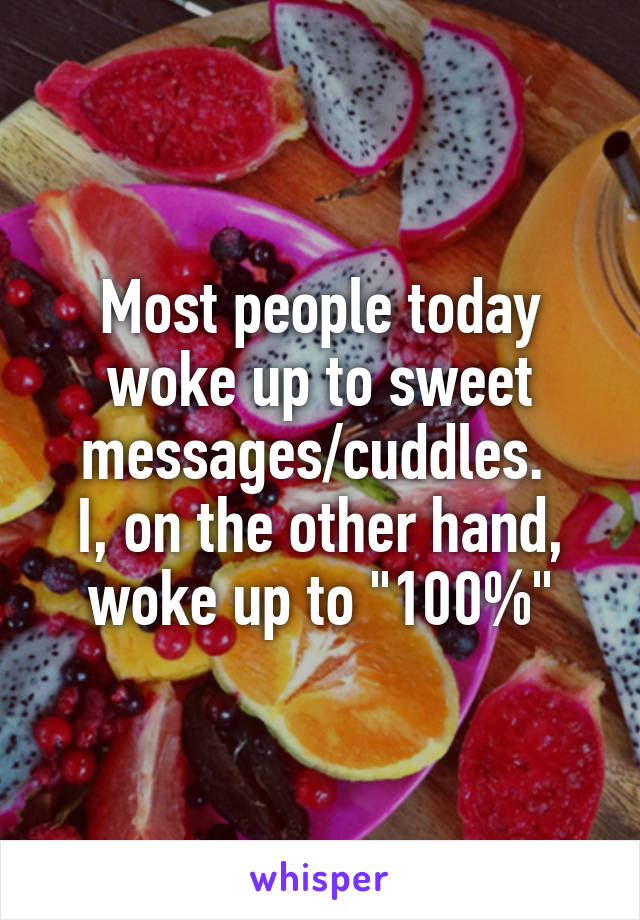 """Most people today woke up to sweet messages/cuddles.  I, on the other hand, woke up to """"100%"""""""