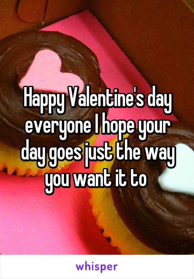 Happy Valentine's day everyone I hope your day goes just the way you want it to